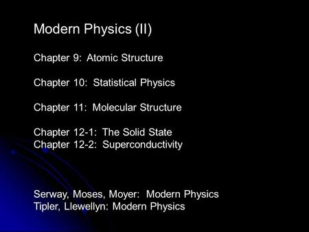 Modern Physics (II) Chapter 9: Atomic Structure Chapter 10: Statistical Physics Chapter 11: Molecular Structure Chapter 12-1: The Solid State Chapter 12-2:
