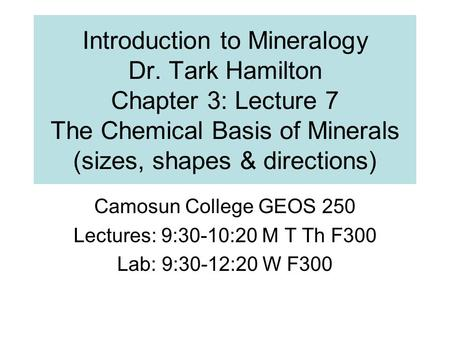 Introduction to Mineralogy Dr. Tark Hamilton Chapter 3: Lecture 7 The Chemical Basis of Minerals (sizes, shapes & directions) Camosun College GEOS 250.
