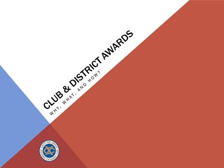 CLUB & DISTRICT AWARDS WHY, WHAT, AND HOW?. WHY DO WE GIVE AWARDS? How do awards offer value?