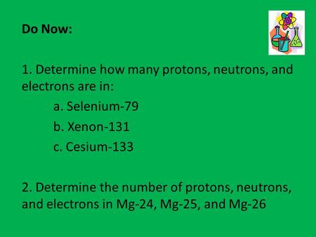 Do Now: 1. Determine how many protons, neutrons, and electrons are in: a. Selenium-79 b. Xenon-131 c. Cesium-133 2. Determine the number of protons, neutrons,