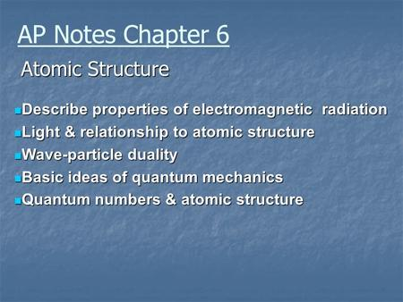 AP Notes Chapter 6 Atomic Structure Describe properties of electromagnetic radiation Describe properties of electromagnetic radiation Light & relationship.
