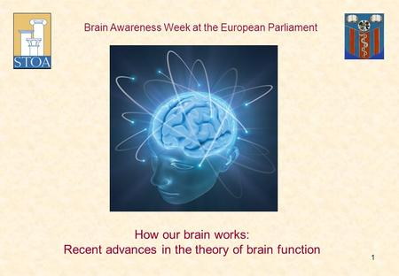 Brain Awareness Week at the European Parliament How our brain works: Recent advances in the theory of brain function 1.