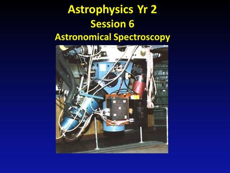 Astrophysics Yr 2 Session 6 Astronomical Spectroscopy.
