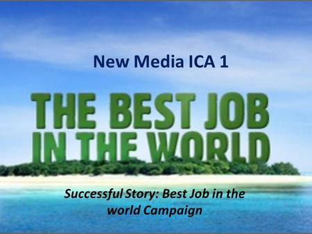 New Media ICA 1 Successful Story: Best Job in the world Campaign.