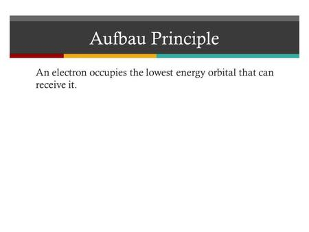 Aufbau Principle An electron occupies the lowest energy orbital that can receive it.