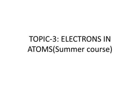 TOPIC-3: ELECTRONS IN ATOMS(Summer course)