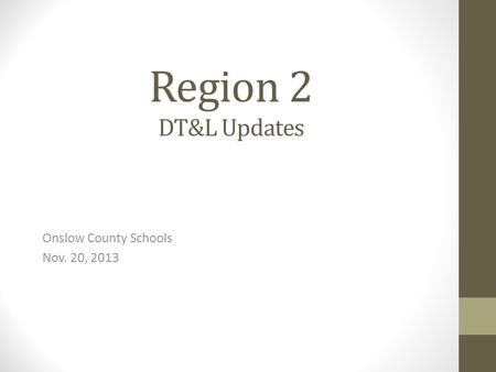 Region 2 DT&L Updates Onslow County Schools Nov. 20, 2013.