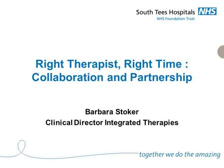 Right Therapist, Right Time : Collaboration and Partnership Barbara Stoker Clinical Director Integrated Therapies.
