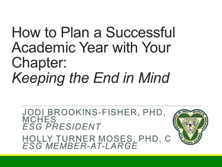 How to Plan a Successful Academic Year with Your Chapter: Keeping the End in Mind JODI BROOKINS-FISHER, PHD, MCHES ESG PRESIDENT HOLLY TURNER MOSES, PHD,