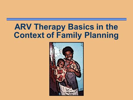 ARV Therapy Basics in the Context of Family Planning.