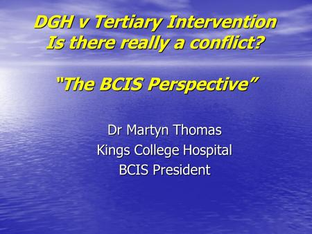 "DGH v Tertiary Intervention Is there really a conflict? ""The BCIS Perspective"" Dr Martyn Thomas Kings College Hospital BCIS President."