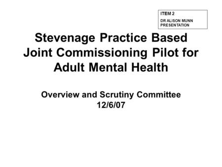 Stevenage Practice Based Joint Commissioning Pilot for Adult Mental Health Overview and Scrutiny Committee 12/6/07 ITEM 2 DR ALISON MUNN PRESENTATION.