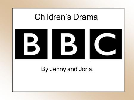 Children's Drama By Jenny and Jorja.. Drama Children's TV dramas have been around since the 1950's however the plots and themes are continuingly adapting.