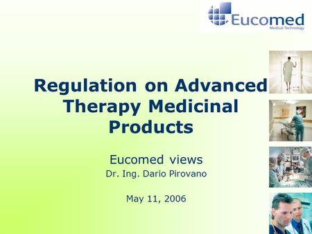 Regulation on Advanced Therapy Medicinal Products Eucomed views Dr. Ing. Dario Pirovano May 11, 2006.