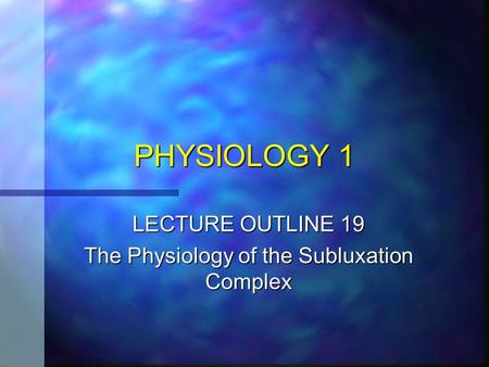 PHYSIOLOGY 1 LECTURE OUTLINE 19 The Physiology of the Subluxation Complex.