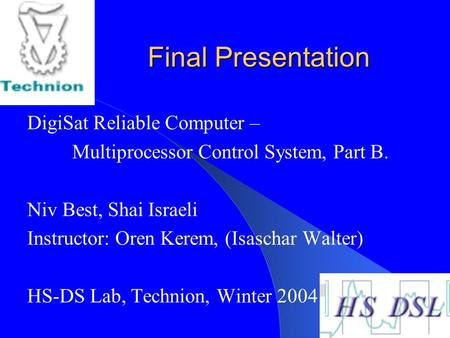 Final Presentation DigiSat Reliable Computer – Multiprocessor Control System, Part B. Niv Best, Shai Israeli Instructor: Oren Kerem, (Isaschar Walter)