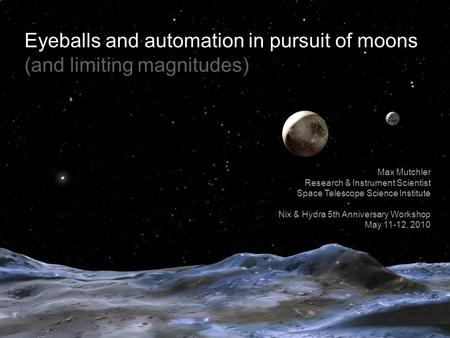Eyeballs and automation in pursuit of moons (and limiting magnitudes) Max Mutchler Research & Instrument Scientist Space Telescope Science Institute Nix.