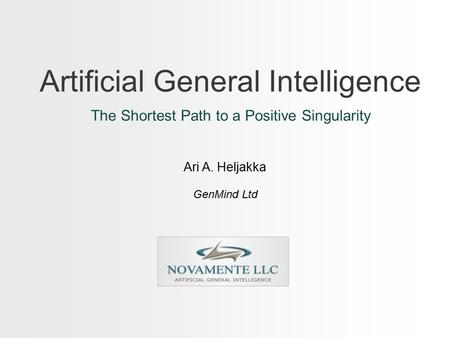 Artificial General Intelligence The Shortest Path to a Positive Singularity Ari A. Heljakka GenMind Ltd.