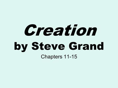 "Creation by Steve Grand Chapters 11-15. The Main Idea Chapter 11 ""Igor, Hand Me That Screwdriver"" ""Life is not the stuff of which it is made – it is an."