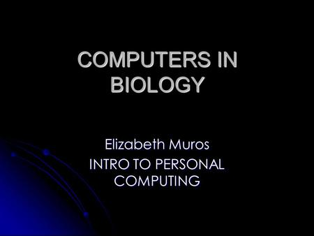 COMPUTERS IN BIOLOGY Elizabeth Muros INTRO TO PERSONAL COMPUTING.