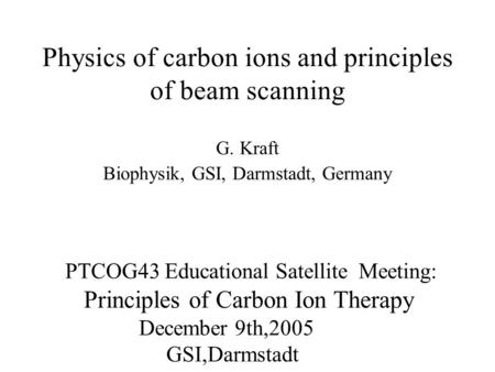 Physics of carbon ions and principles of beam scanning G. Kraft Biophysik, GSI, Darmstadt, Germany PTCOG43 Educational Satellite Meeting: Principles of.