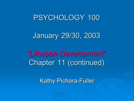 "PSYCHOLOGY 100 January 29/30, 2003 ""Lifespan Development"" Chapter 11 (continued) Kathy Pichora-Fuller."