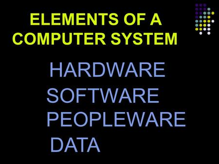 ELEMENTS OF A COMPUTER SYSTEM HARDWARE SOFTWARE PEOPLEWARE DATA.