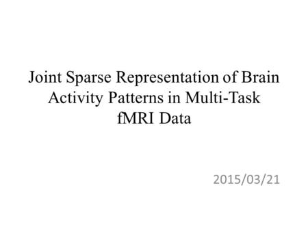 Joint Sparse Representation of Brain Activity Patterns in Multi-Task fMRI Data 2015/03/21.