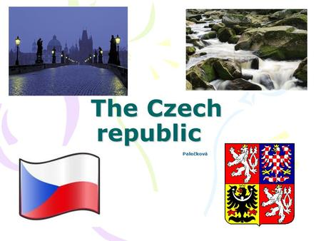 The Czech republic The Czech republic Palečková. Basic information: Located in the middle of Europe Bordered by Germany, Poland, Slovakia and Austria.