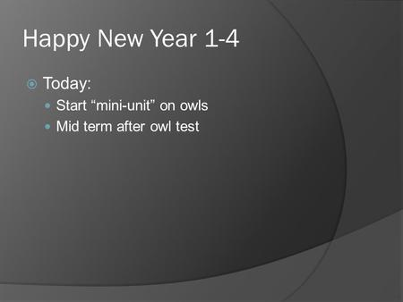 "Happy New Year 1-4  Today: Start ""mini-unit"" on owls Mid term after owl test."