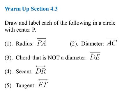 Warm Up Section 4.3 Draw and label each of the following in a circle with center P. (1). Radius: (2). Diameter: (3). Chord that is NOT a diameter: (4).