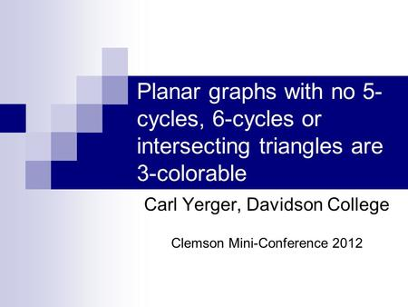 Planar graphs with no 5- cycles, 6-cycles or intersecting triangles are 3-colorable Carl Yerger, Davidson College Clemson Mini-Conference 2012.
