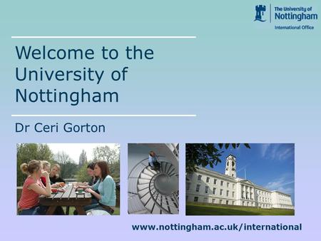 Www.nottingham.ac.uk/international Welcome to the University of Nottingham Dr Ceri Gorton.