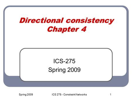 1 Directional consistency Chapter 4 ICS-275 Spring 2009 ICS 275 - Constraint Networks.