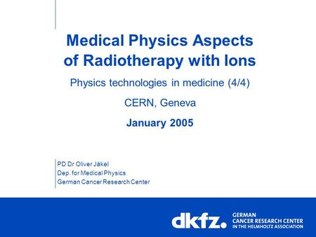 Medical Physics Aspects of Radiotherapy with Ions Physics technologies in medicine (4/4) CERN, Geneva January 2005 PD Dr Oliver Jäkel Dep. for Medical.