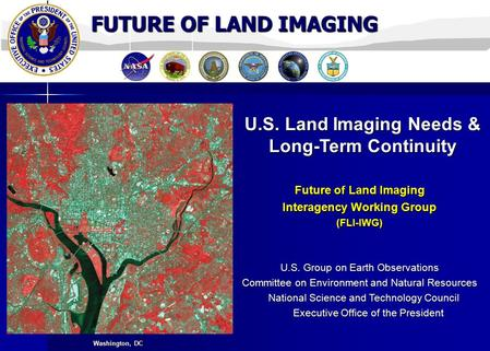 FUTURE OF LAND IMAGING U.S. Land Imaging Needs & Long-Term Continuity Future of Land Imaging Interagency Working Group (FLI-IWG) U.S. Group on Earth Observations.