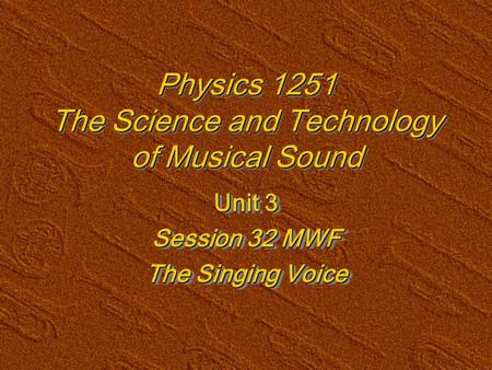 Physics 1251 The Science and Technology of Musical Sound Unit 3 Session 32 MWF The Singing Voice Unit 3 Session 32 MWF The Singing Voice.