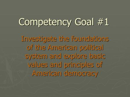 Competency Goal #1 Investigate the foundations of the American <strong>political</strong> system <strong>and</strong> explore basic values <strong>and</strong> principles of American democracy.