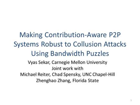 Making Contribution-Aware P2P Systems Robust to Collusion Attacks Using Bandwidth Puzzles Vyas Sekar, Carnegie Mellon University Joint work with Michael.
