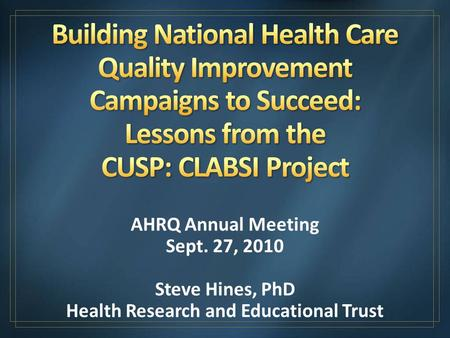 AHRQ Annual Meeting Sept. 27, 2010 Steve Hines, PhD Health Research and Educational Trust.
