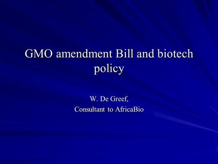 GMO amendment Bill and biotech policy W. De Greef, Consultant to AfricaBio.