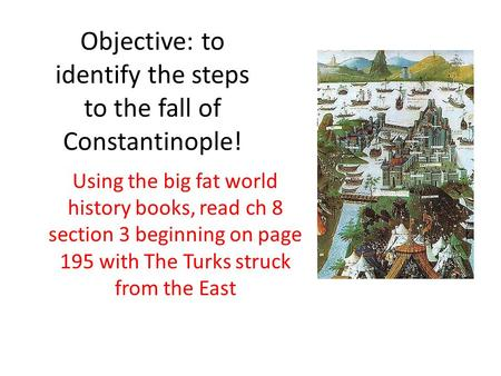 Objective: to identify the steps to the fall of Constantinople! Using the big fat world history books, read ch 8 section 3 beginning on page 195 with The.