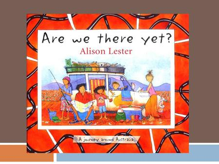 "Are we there yet?"" is written by Australian Author Alison Lester. It is a story that documents the travels of a family on their driving holiday around."