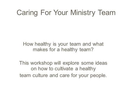 Caring For Your Ministry Team How healthy is your team and what makes for a healthy team? This workshop will explore some ideas on how to cultivate a healthy.