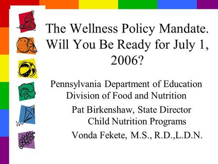 The Wellness Policy Mandate. Will You Be Ready for July 1, 2006? Pennsylvania Department of Education Division of Food and Nutrition Pat Birkenshaw, State.