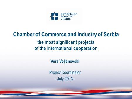 Chamber of Commerce and Industry of Serbia the most significant projects of the international cooperation Vera Veljanovski Project Coordinator - July 2013.