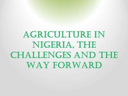 AGRICULTURE IN NIGERIA, THE CHALLENGES AND THE WAY FORWARD