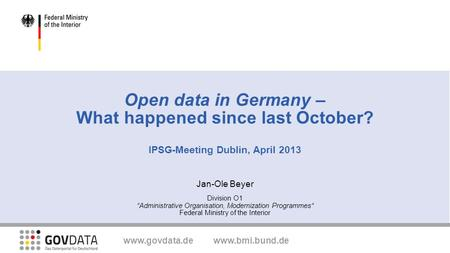 "Www.govdata.de www.bmi.bund.de Open data in Germany – What happened since last October? IPSG-Meeting Dublin, April 2013 Jan-Ole Beyer Division O1 ""Administrative."