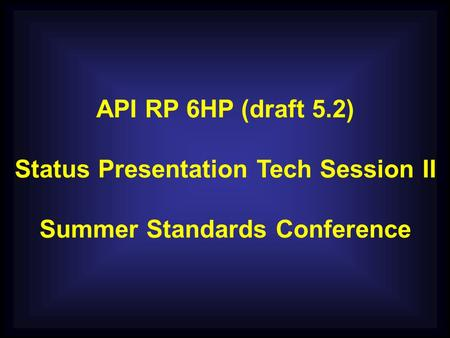 API RP 6HP (draft 5.2) Status Presentation Tech Session II Summer Standards Conference.