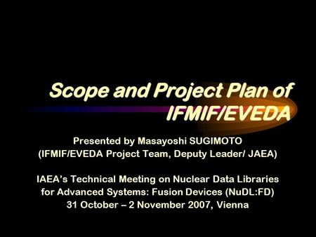Scope and Project Plan of IFMIF/EVEDA Presented by Masayoshi SUGIMOTO (IFMIF/EVEDA Project Team, Deputy Leader/ JAEA) IAEA's Technical Meeting on Nuclear.